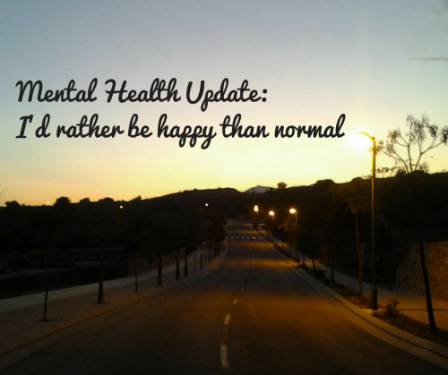 Mental Health Update: I'd rather be happy than normal - stronger